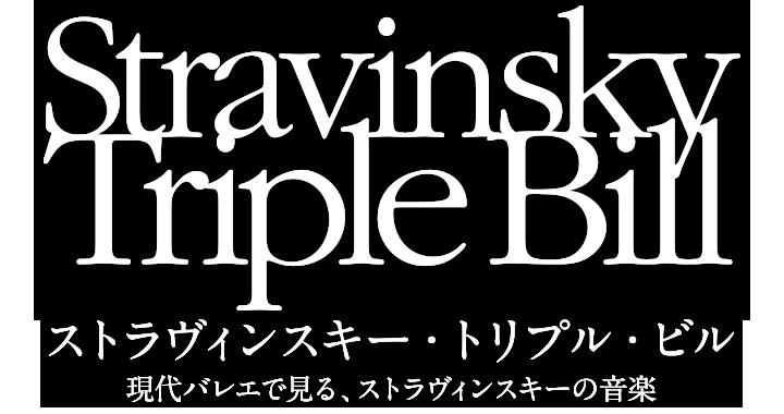 Stravinsky Triple Billストラヴィンスキー・トリプル・ビル/現代バレエで見る、ストラヴィンスキーの音楽